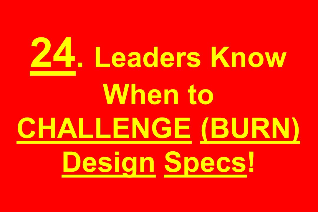 24. Leaders Know When to CHALLENGE (BURN) Design Specs!