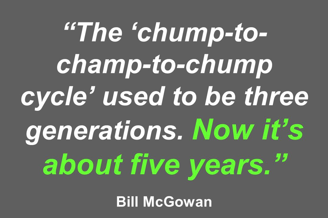 The 'chump-to-champ-to-chump cycle' used to be three generations