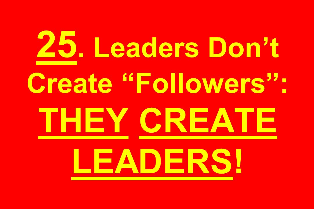 25. Leaders Don't Create Followers : THEY CREATE LEADERS!