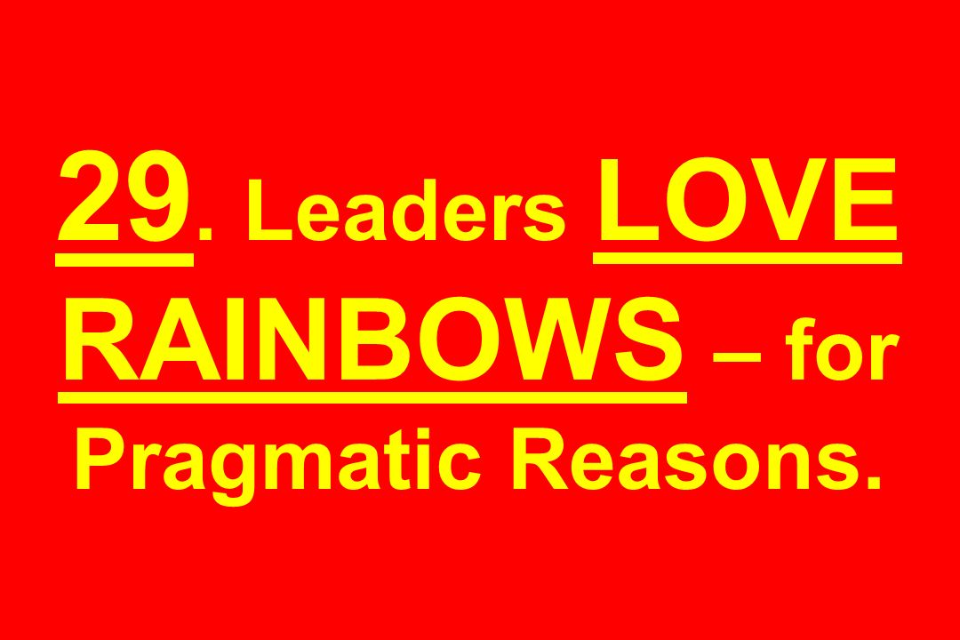 29. Leaders LOVE RAINBOWS – for Pragmatic Reasons.