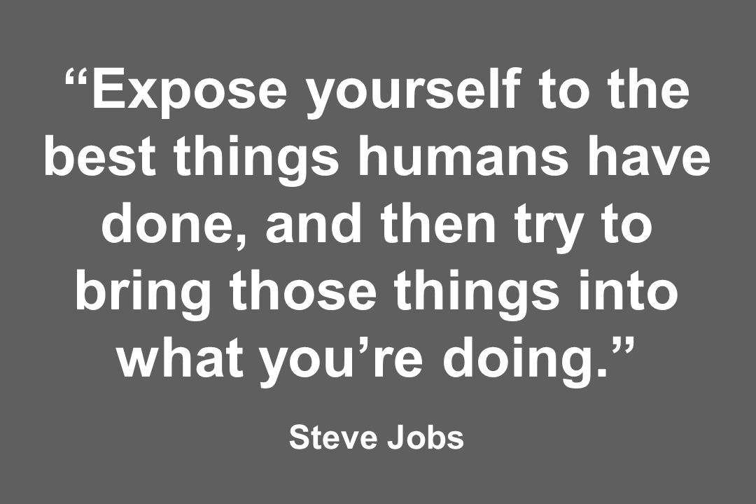 Expose yourself to the best things humans have done, and then try to bring those things into what you're doing. Steve Jobs