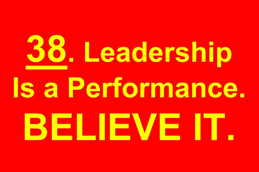 38. Leadership Is a Performance. BELIEVE IT.
