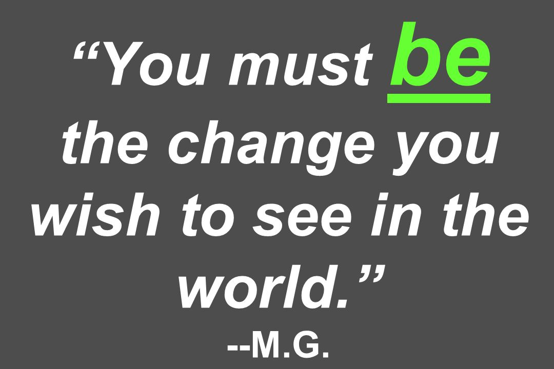 You must be the change you wish to see in the world. --M.G.