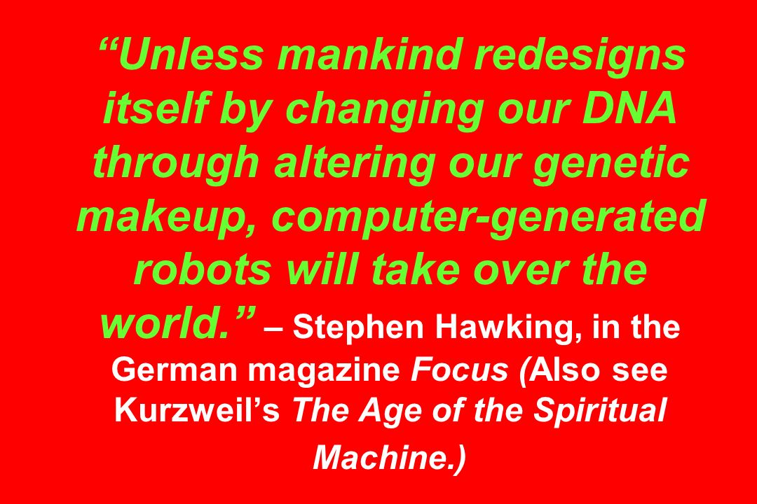 Unless mankind redesigns itself by changing our DNA through altering our genetic makeup, computer-generated robots will take over the world. – Stephen Hawking, in the German magazine Focus (Also see Kurzweil's The Age of the Spiritual Machine.)