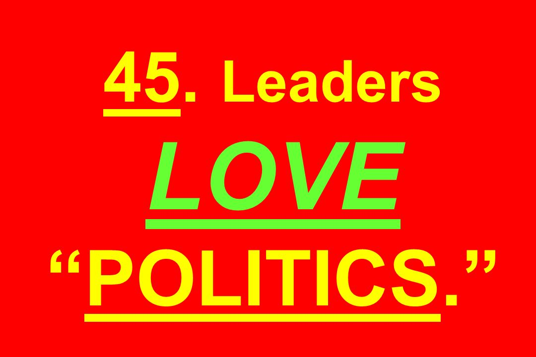 45. Leaders LOVE POLITICS.