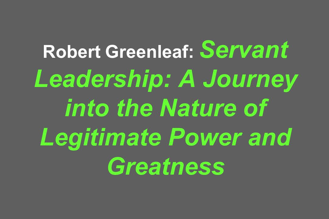 Robert Greenleaf: Servant Leadership: A Journey into the Nature of Legitimate Power and Greatness