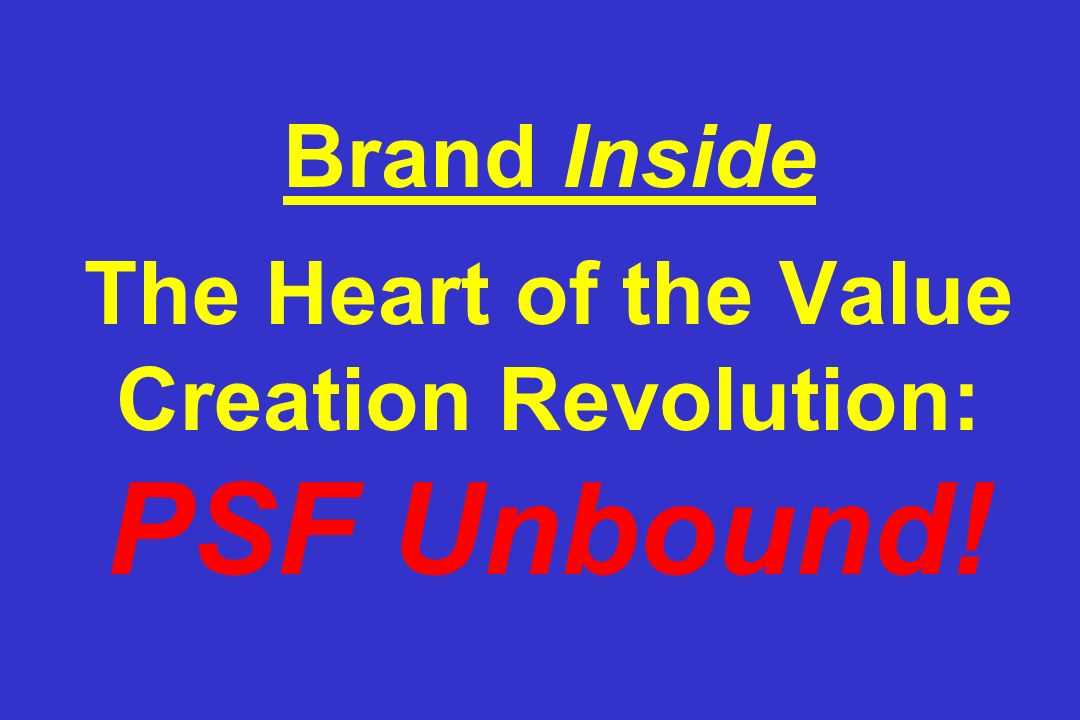 Brand Inside The Heart of the Value Creation Revolution: PSF Unbound!