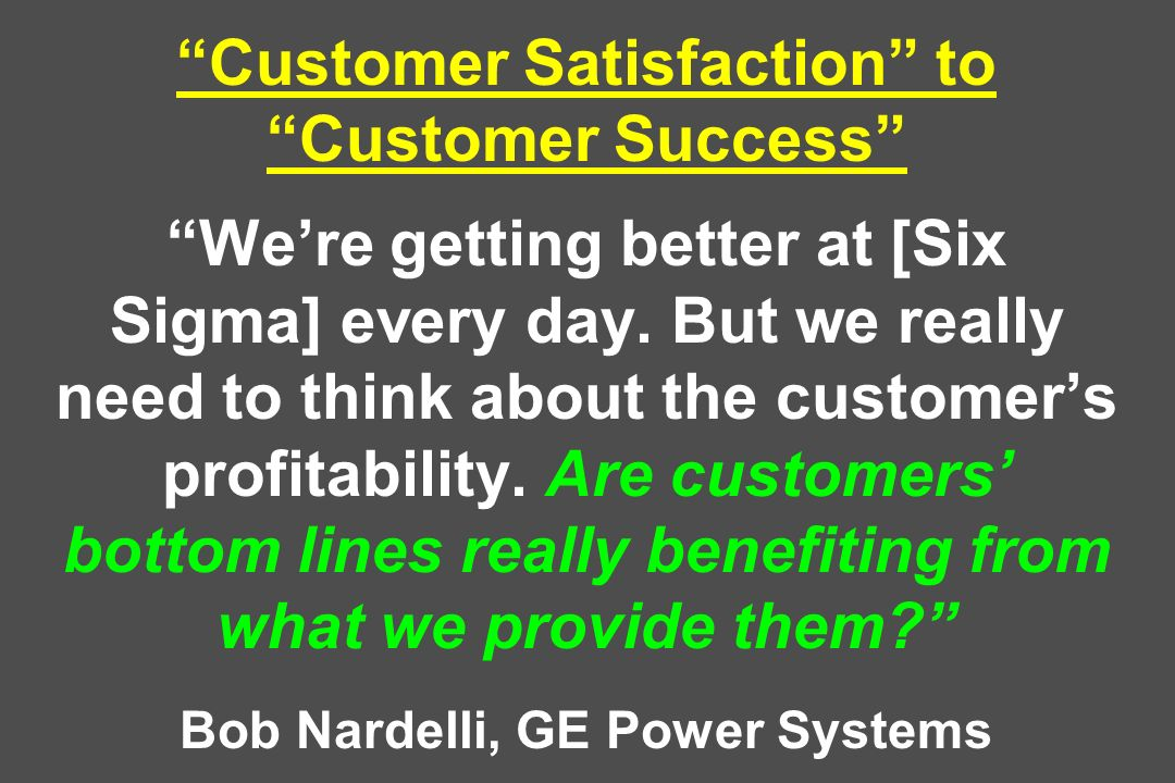 Customer Satisfaction to Customer Success We're getting better at [Six Sigma] every day.