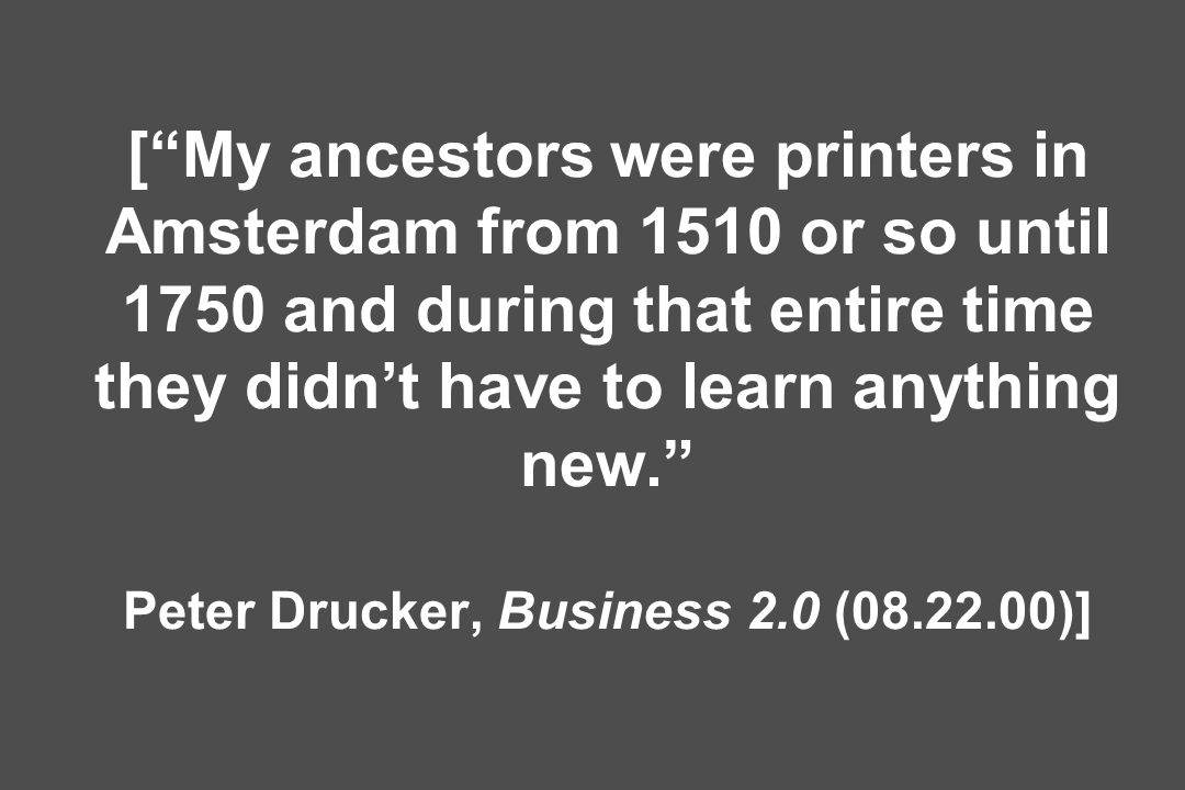 [ My ancestors were printers in Amsterdam from 1510 or so until 1750 and during that entire time they didn't have to learn anything new. Peter Drucker, Business 2.0 ( )]