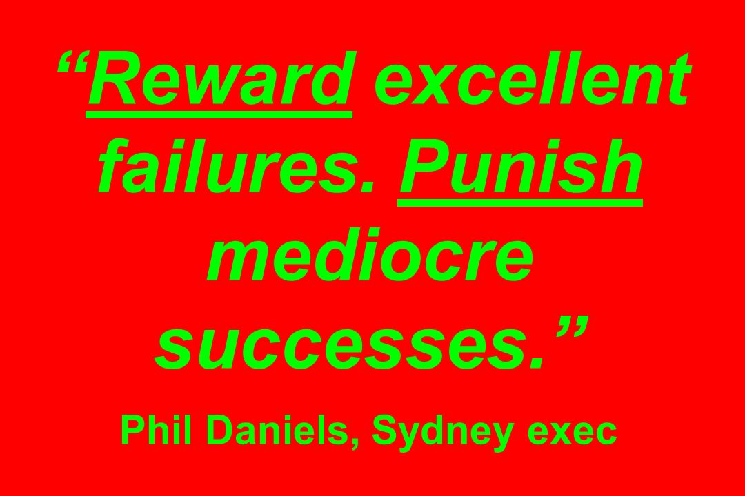 Reward excellent failures. Punish mediocre successes