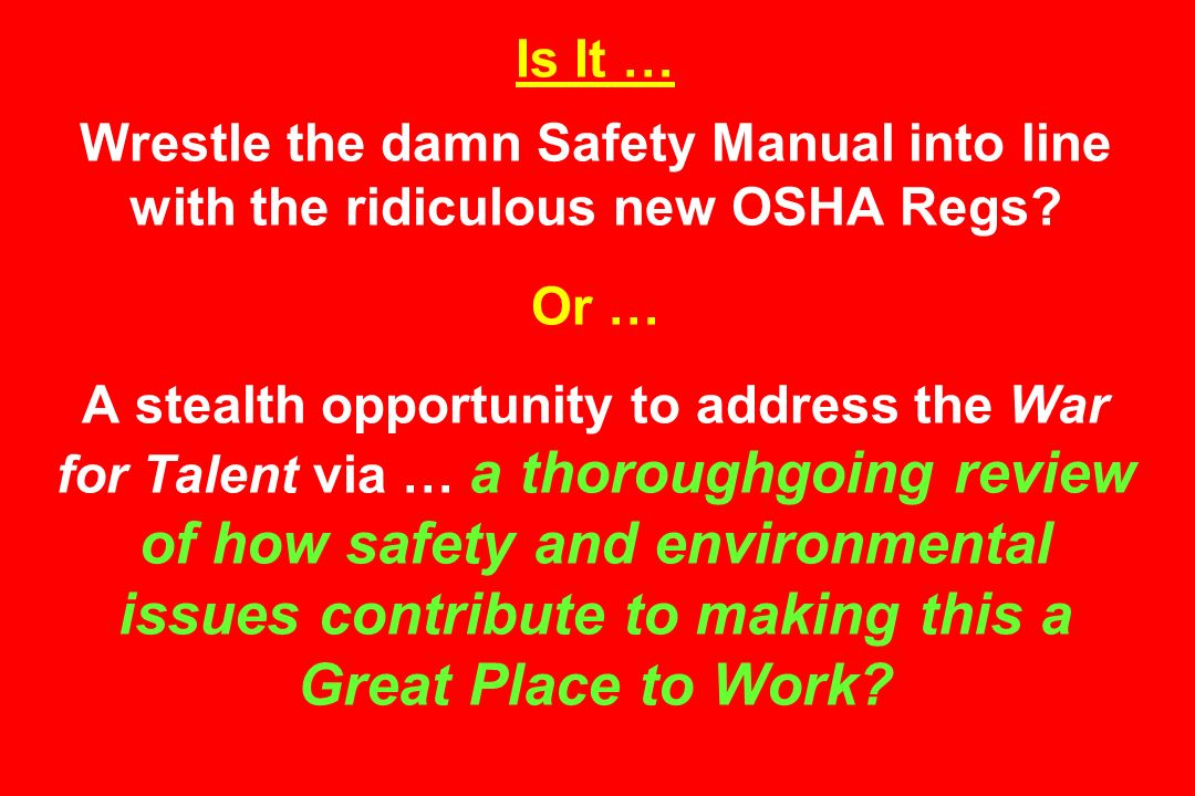 Is It … Wrestle the damn Safety Manual into line with the ridiculous new OSHA Regs Or … A stealth opportunity to address the War for Talent via … a thoroughgoing review of how safety and environmental issues contribute to making this a Great Place to Work