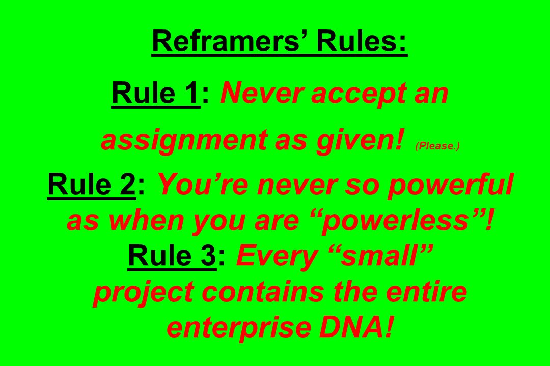 Reframers' Rules: Rule 1: Never accept an assignment as given. (Please