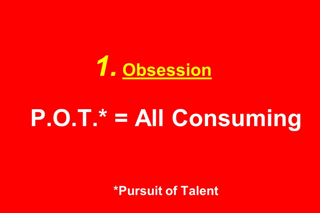 1. Obsession P.O.T.* = All Consuming *Pursuit of Talent
