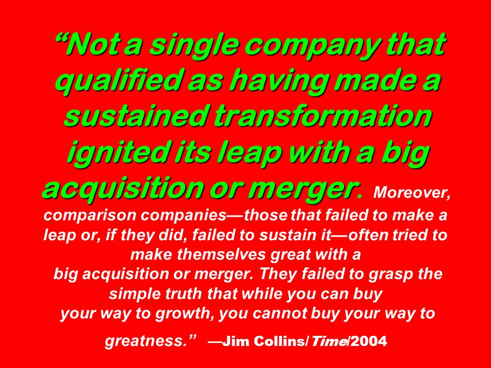 Not a single company that qualified as having made a sustained transformation ignited its leap with a big acquisition or merger.