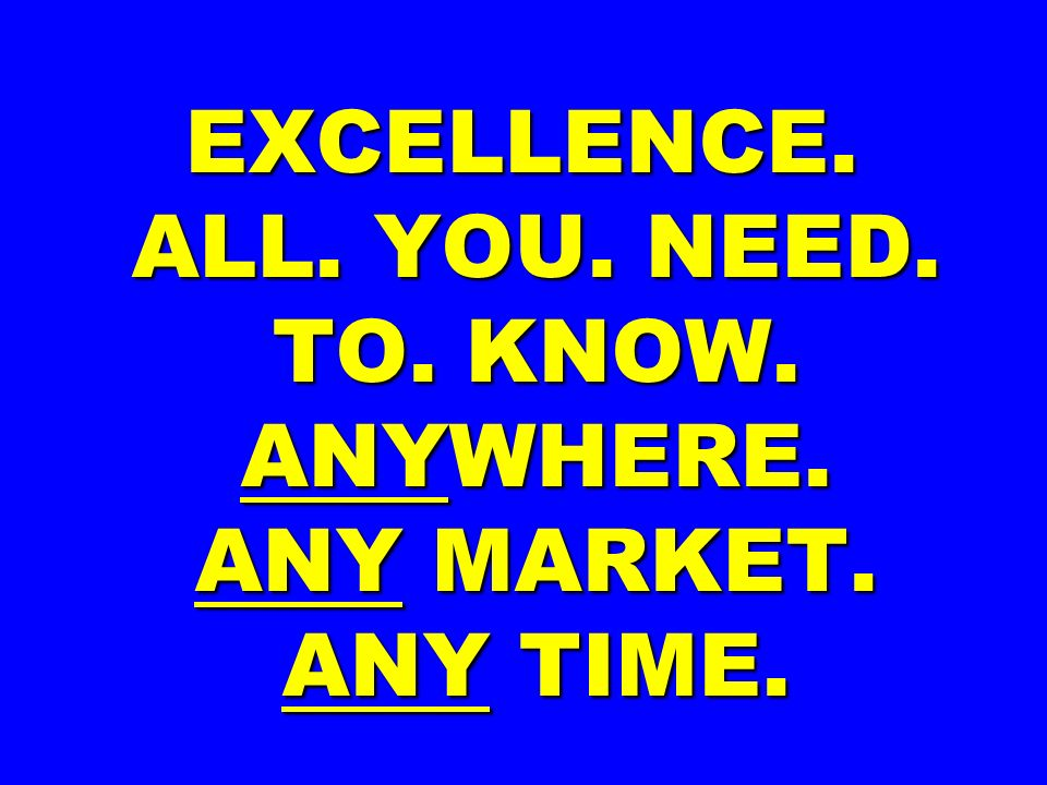 EXCELLENCE. ALL. YOU. NEED. TO. KNOW. ANYWHERE. ANY MARKET. ANY TIME.