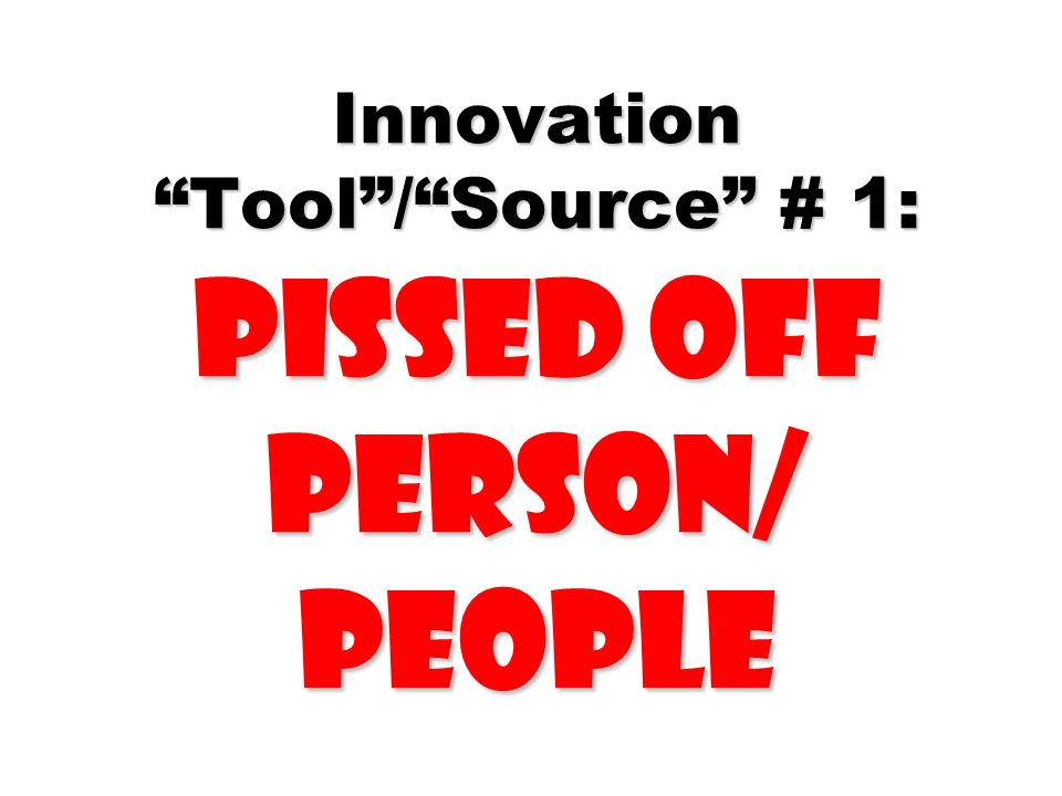 Innovation Tool / Source # 1: Pissed Off Person/ People