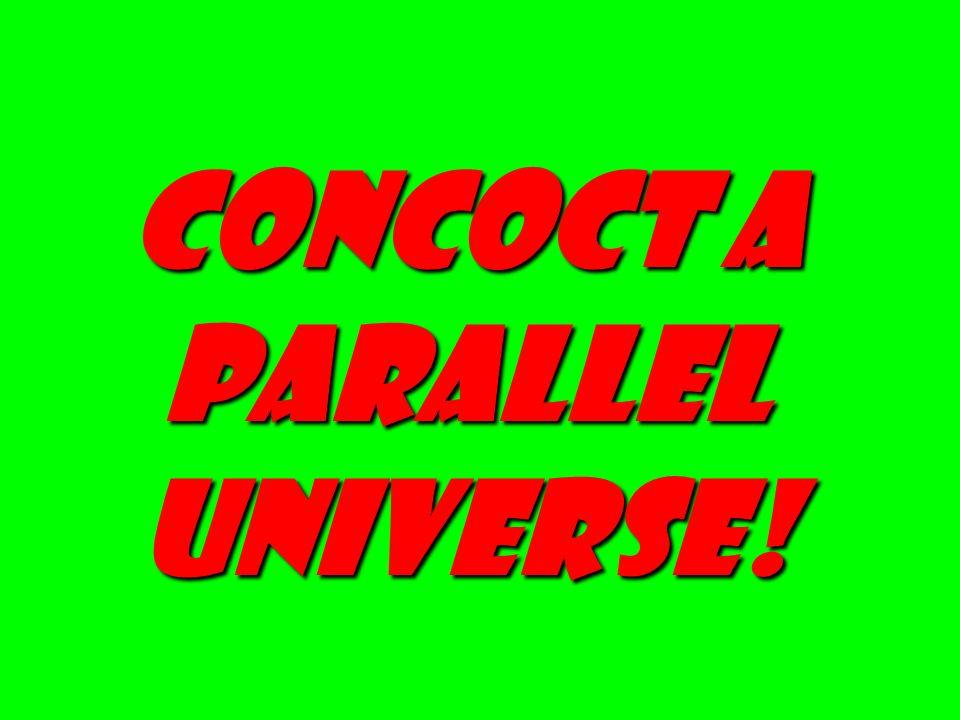 Concoct a Parallel universe!