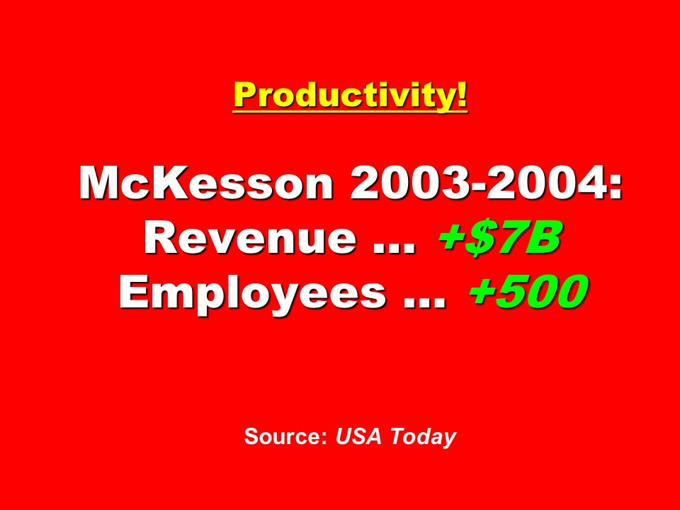 Productivity! McKesson 2003-2004: Revenue … +$7B Employees … +500 Source: USA Today