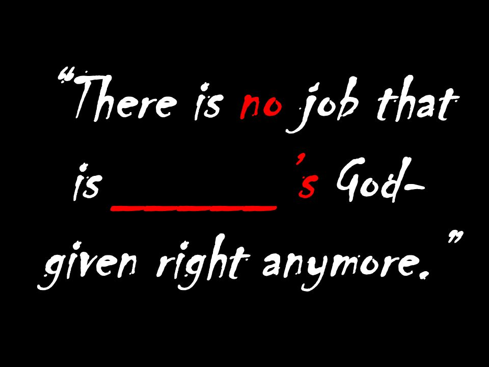 There is no job that is _____'s God-given right anymore.