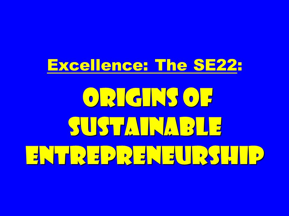 Excellence: The SE22: ORIGINS OF SUSTAINABLE ENTREPRENEURSHIP