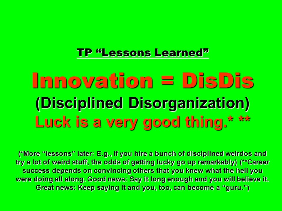 TP Lessons Learned Innovation = DisDis (Disciplined Disorganization) Luck is a very good thing.* ** (*More lessons later: E.g., If you hire a bunch of disciplined weirdos and try a lot of weird stuff, the odds of getting lucky go up remarkably) (**Career success depends on convincing others that you knew what the hell you were doing all along.
