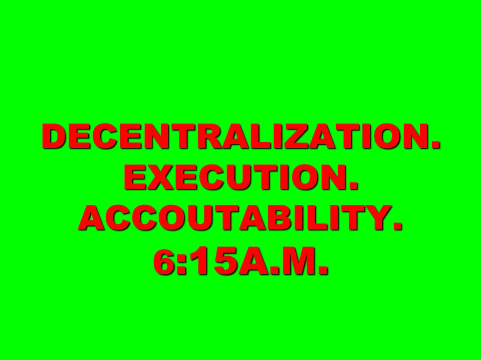 DECENTRALIZATION. EXECUTION. ACCOUTABILITY. 6:15A.M.