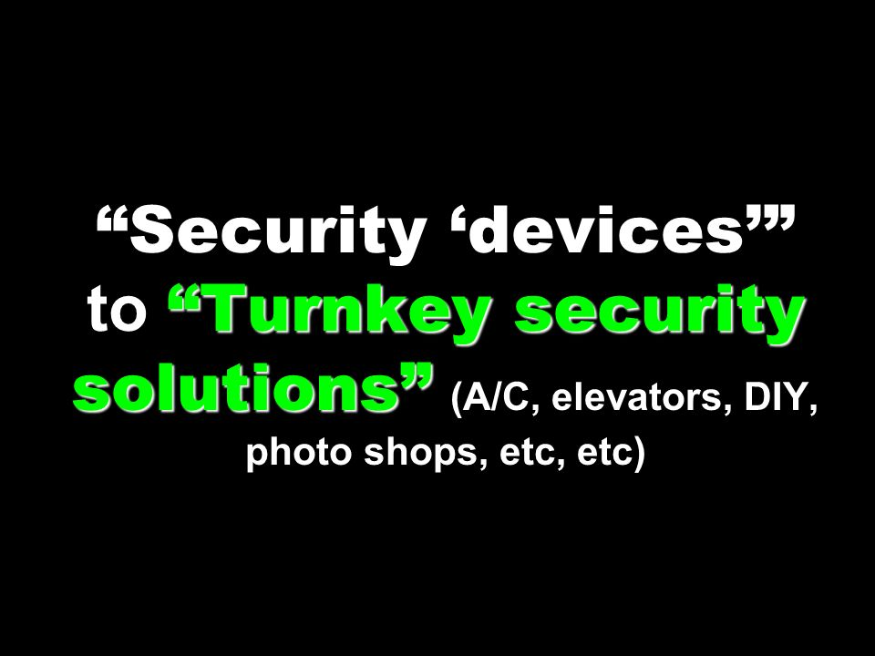Security 'devices' to Turnkey security solutions (A/C, elevators, DIY, photo shops, etc, etc)