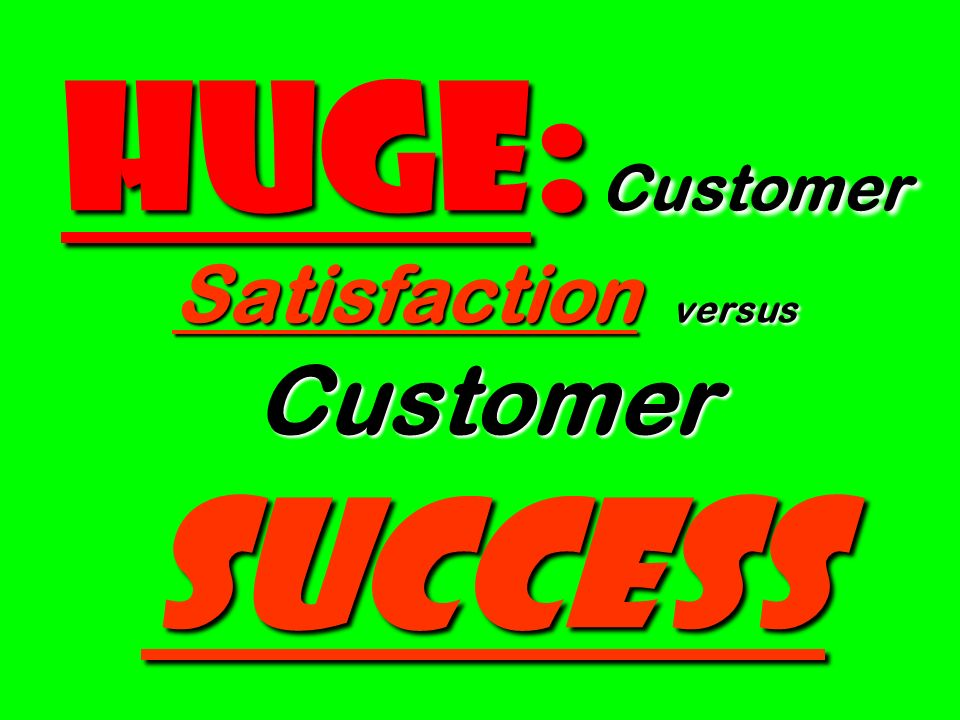 Huge: Customer Satisfaction versus Customer Success