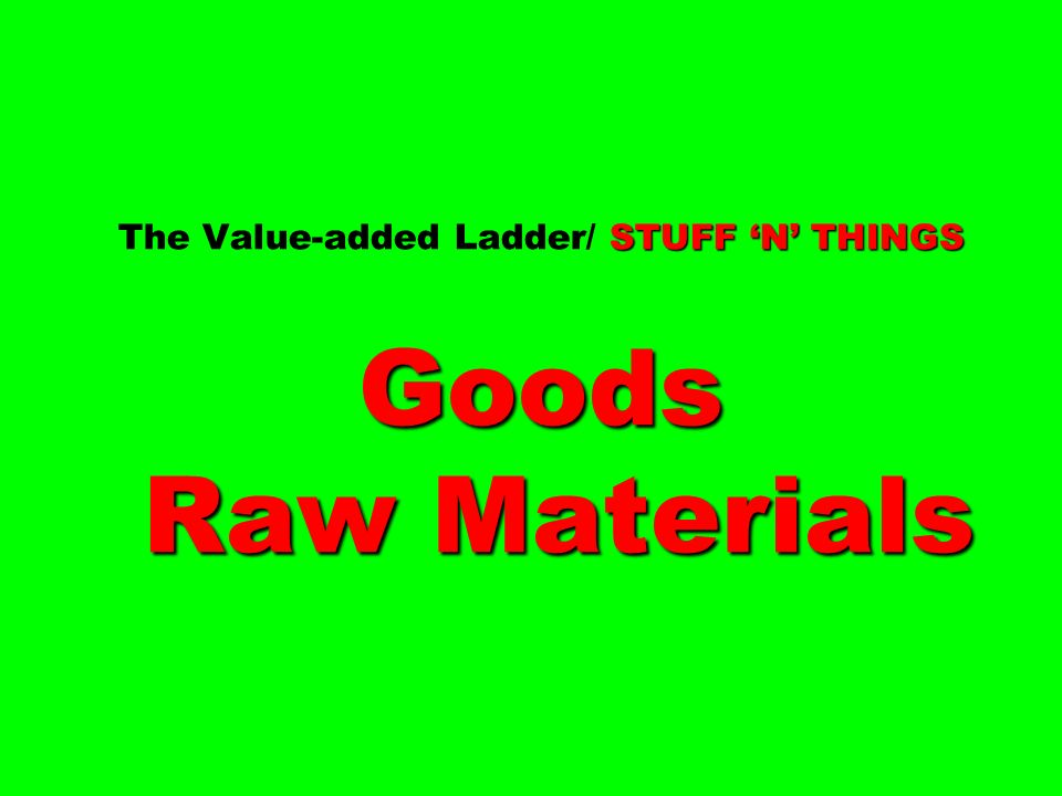 The Value-added Ladder/ STUFF 'N' THINGS Goods Raw Materials