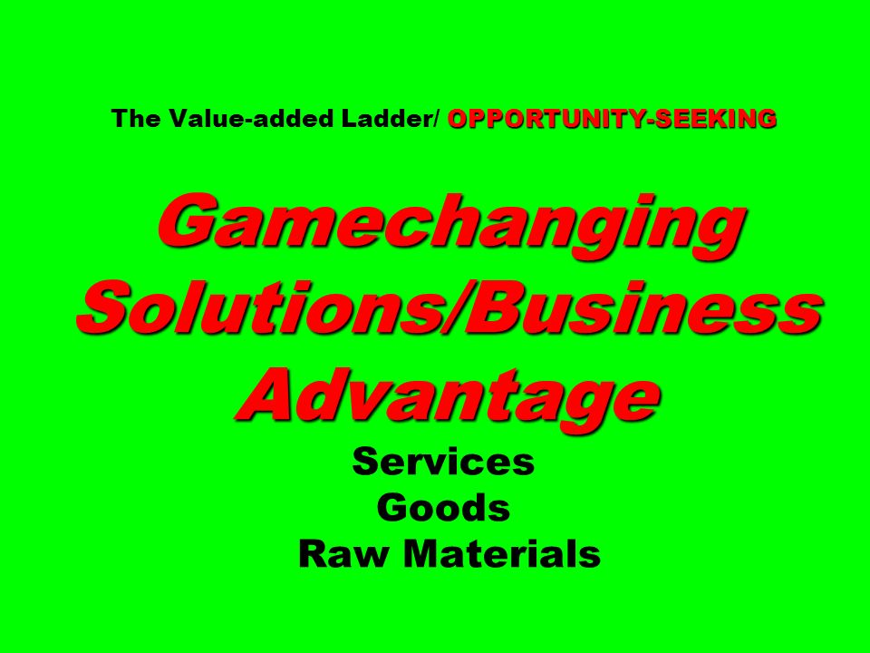 The Value-added Ladder/ OPPORTUNITY-SEEKING Gamechanging Solutions/Business Advantage Services Goods Raw Materials