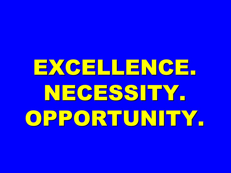 EXCELLENCE. NECESSITY. OPPORTUNITY.