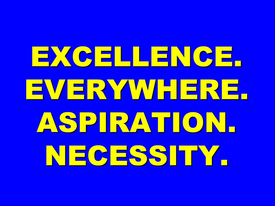 EXCELLENCE. EVERYWHERE. ASPIRATION. NECESSITY.
