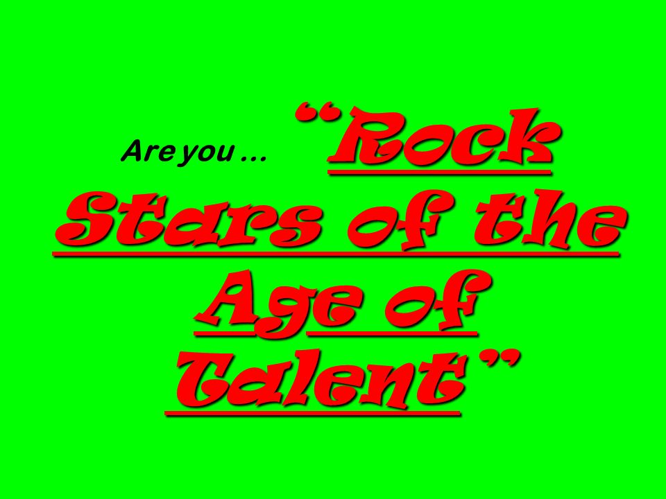 Are you … Rock Stars of the Age of Talent
