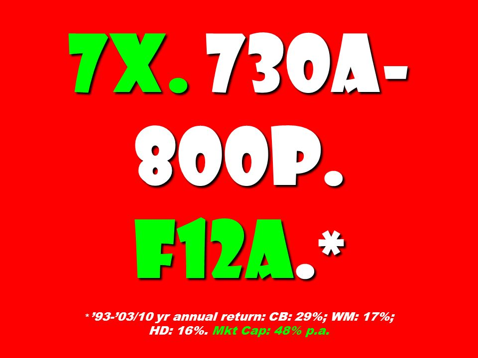 7X. 730A-800P. F12A.* *'93-'03/10 yr annual return: CB: 29%; WM: 17%; HD: 16%. Mkt Cap: 48% p.a.