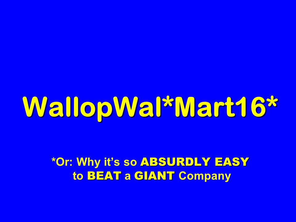 WallopWal*Mart16* *Or: Why it's so ABSURDLY EASY to BEAT a GIANT Company