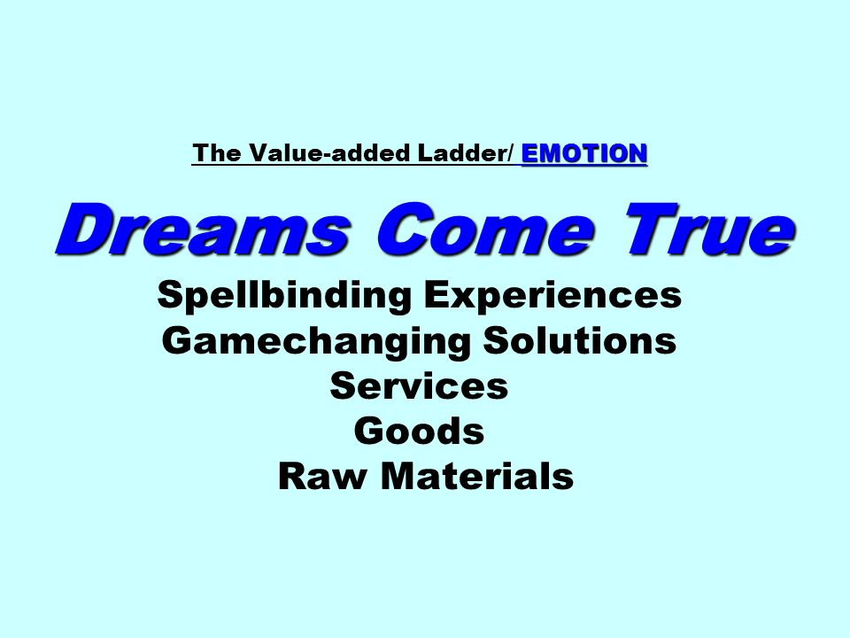 The Value-added Ladder/ EMOTION Dreams Come True Spellbinding Experiences Gamechanging Solutions Services Goods Raw Materials