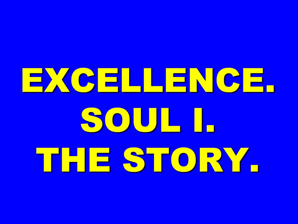 EXCELLENCE. SOUL I. THE STORY.