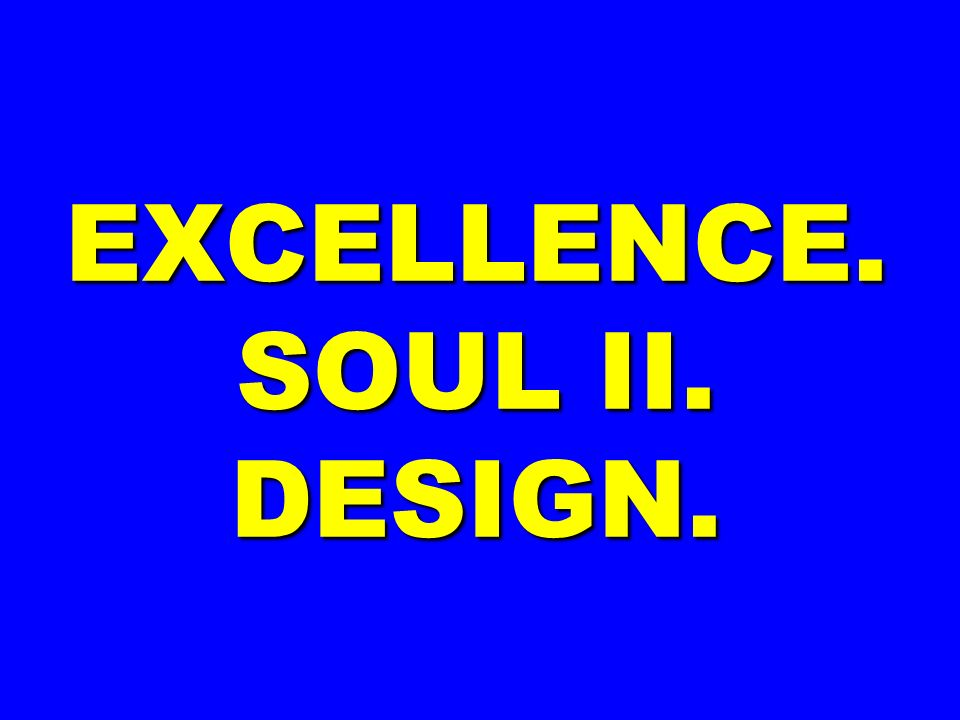 EXCELLENCE. SOUL II. DESIGN.
