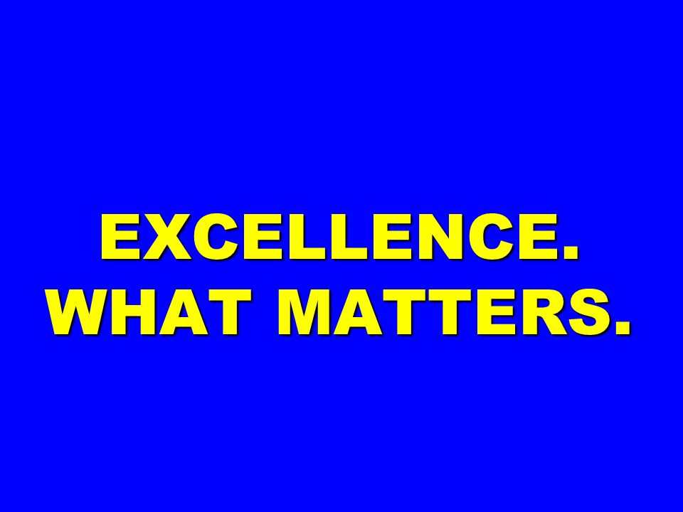 EXCELLENCE. WHAT MATTERS.