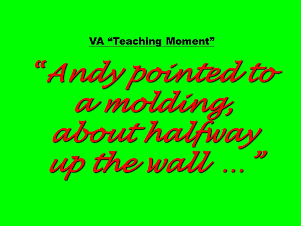 VA Teaching Moment Andy pointed to a molding, about halfway up the wall …