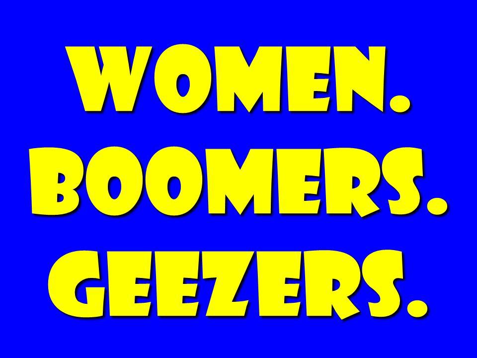 women. BOOMERS. GEEZERS.