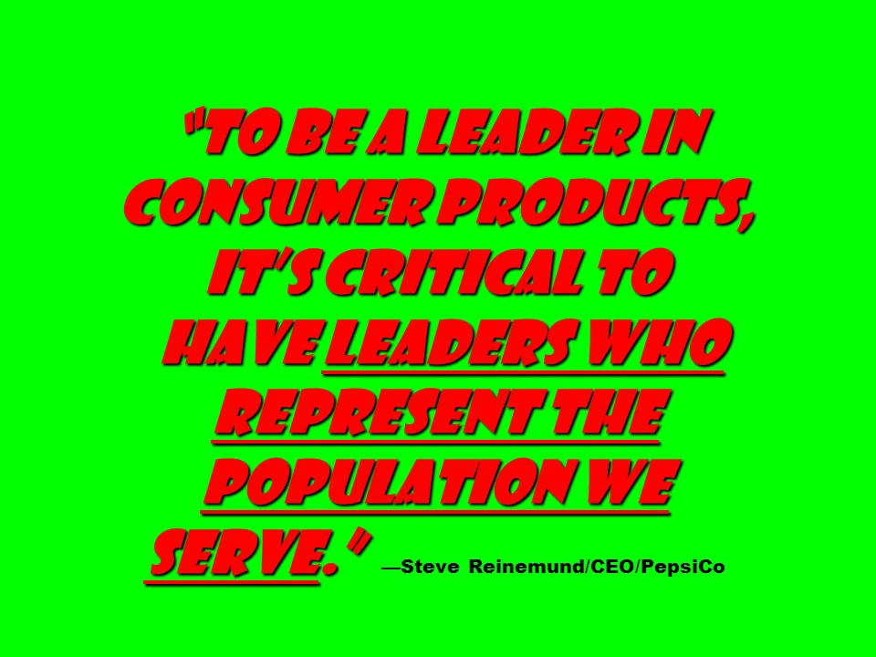 To be a leader in consumer products, it's critical to have leaders who represent the population we serve. —Steve Reinemund/CEO/PepsiCo