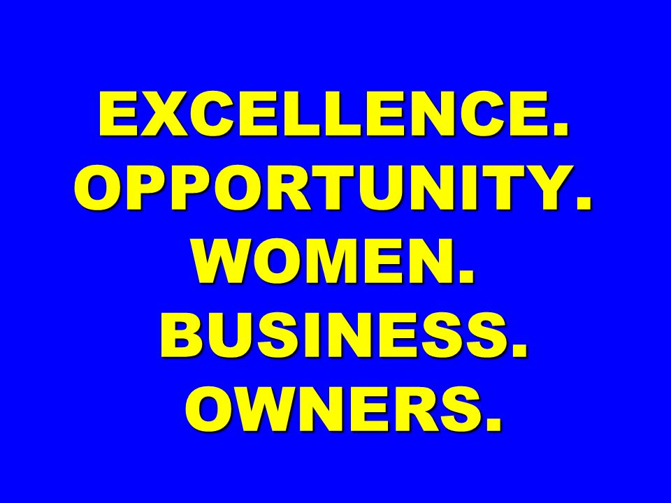 EXCELLENCE. OPPORTUNITY. WOMEN. BUSINESS. OWNERS.