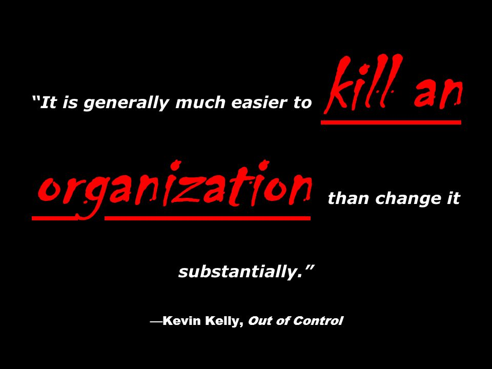It is generally much easier to kill an organization than change it substantially. —Kevin Kelly, Out of Control