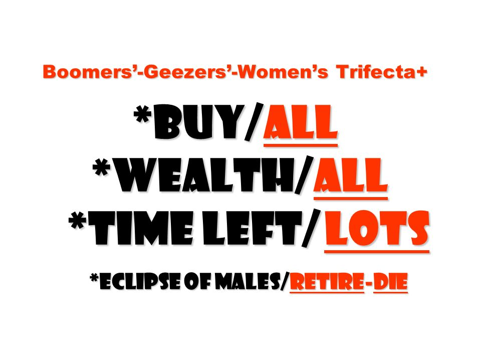 Boomers'-Geezers'-Women's Trifecta+. Buy/all. Wealth/all
