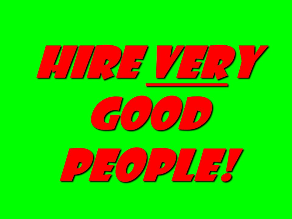 Hire very good people!