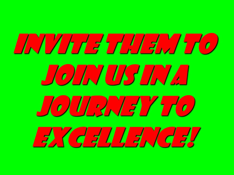 INVITE THEM TO JOIN US IN A JOURNEY TO EXCELLENCE!