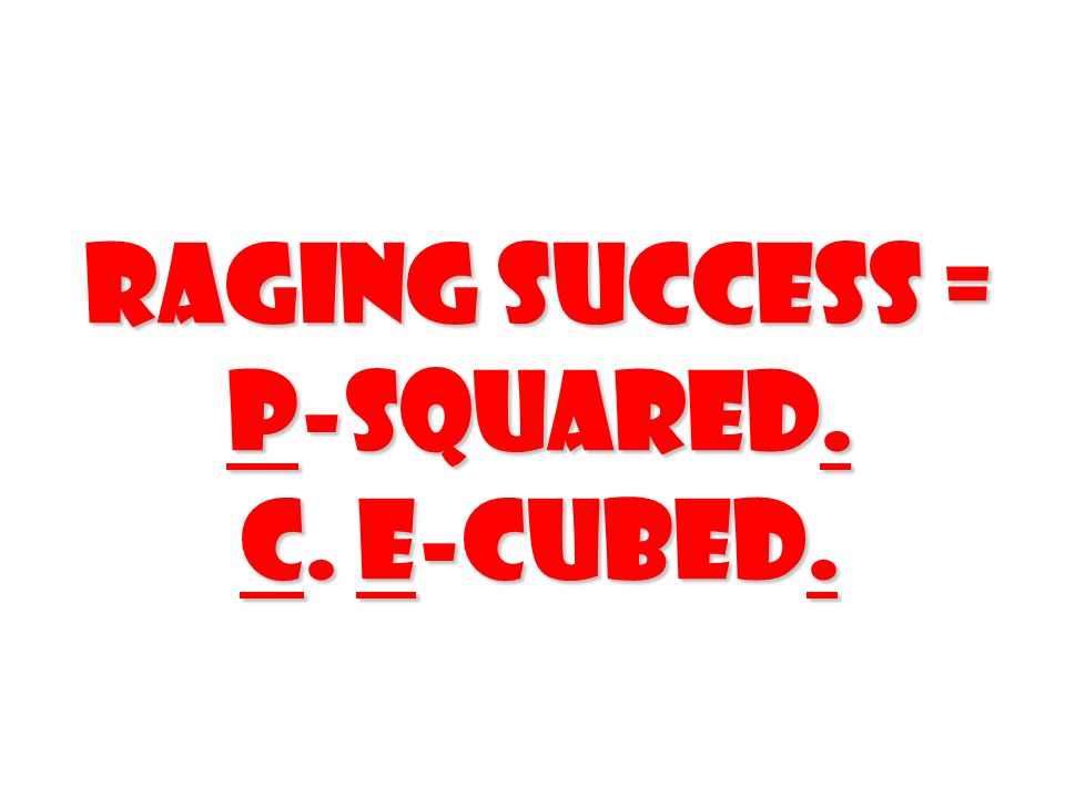 Raging Success = P-SQUARED. C. E-CUBED.
