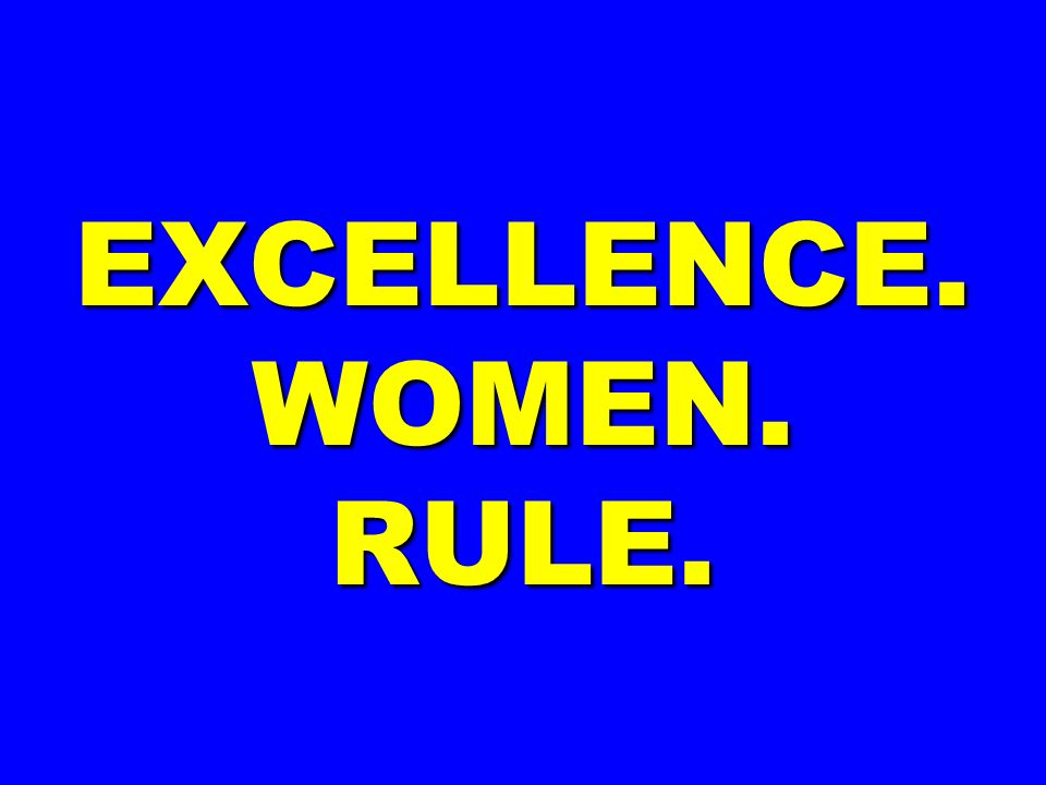 EXCELLENCE. WOMEN. RULE.