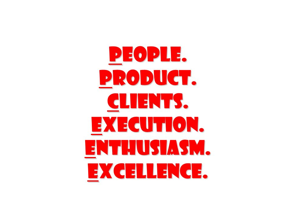 People. Product. Clients. Execution. Enthusiasm. Excellence.